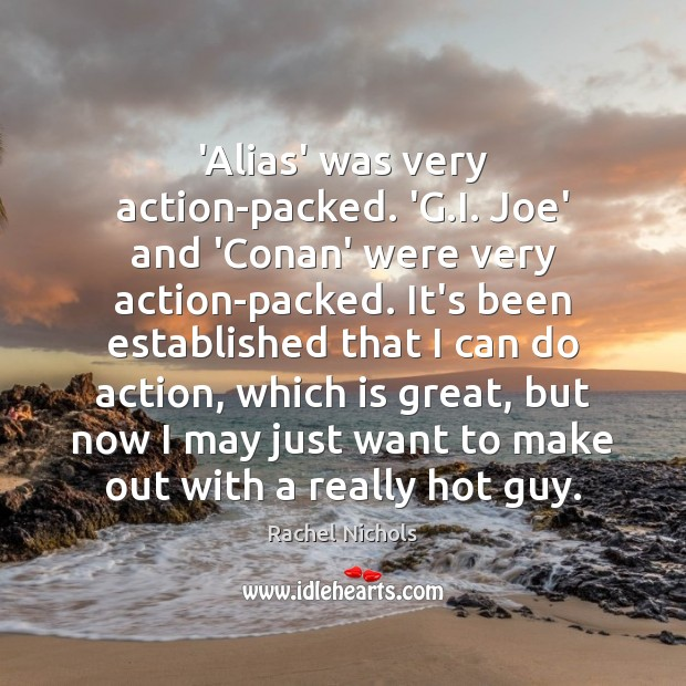 'Alias' was very action-packed. 'G.I. Joe' and 'Conan' were very action-packed. Rachel Nichols Picture Quote