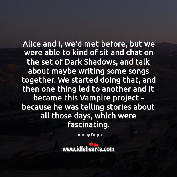 Image, Alice and I, we'd met before, but we were able to kind