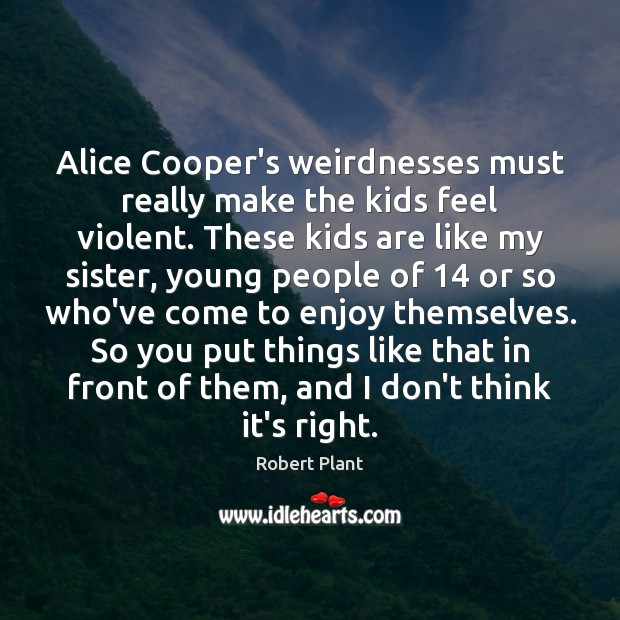 Alice Cooper's weirdnesses must really make the kids feel violent. These kids Image