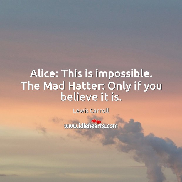Alice: This is impossible. The Mad Hatter: Only if you believe it is. Image