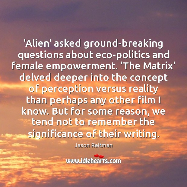 'Alien' asked ground-breaking questions about eco-politics and female empowerment. 'The Matrix' delved Jason Reitman Picture Quote