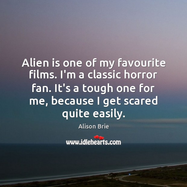 Alien is one of my favourite films. I'm a classic horror fan. Alison Brie Picture Quote