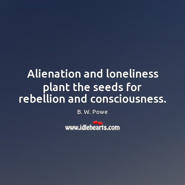 Image, Alienation and loneliness plant the seeds for rebellion and consciousness.