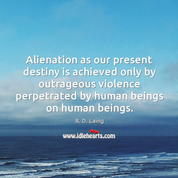 Alienation as our present destiny is achieved only by outrageous violence perpetrated by human beings on human beings. Image