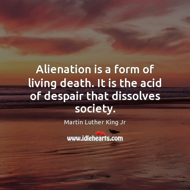 Alienation is a form of living death. It is the acid of despair that dissolves society. Martin Luther King Jr Picture Quote