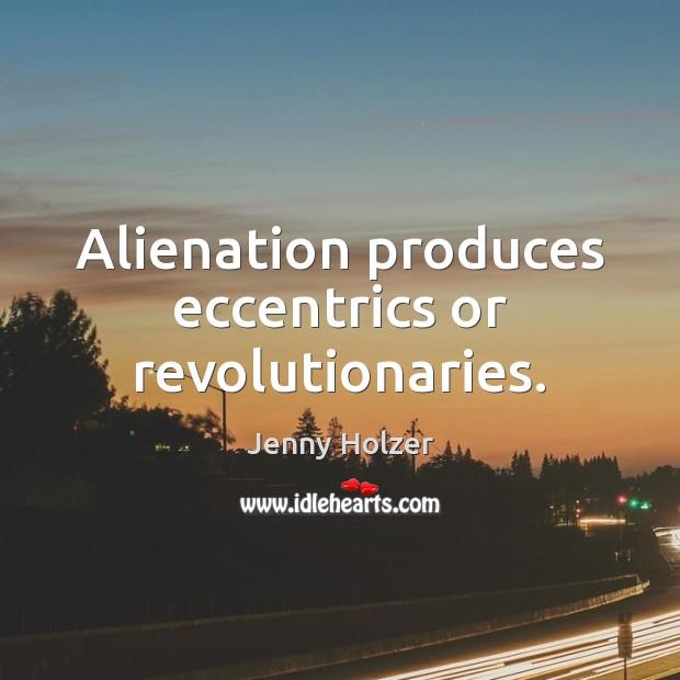 Alienation produces eccentrics or revolutionaries. Jenny Holzer Picture Quote