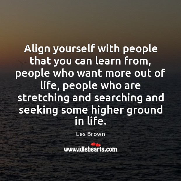 Align yourself with people that you can learn from, people who want Image
