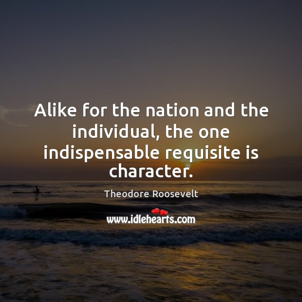 Image, Alike for the nation and the individual, the one indispensable requisite is character.