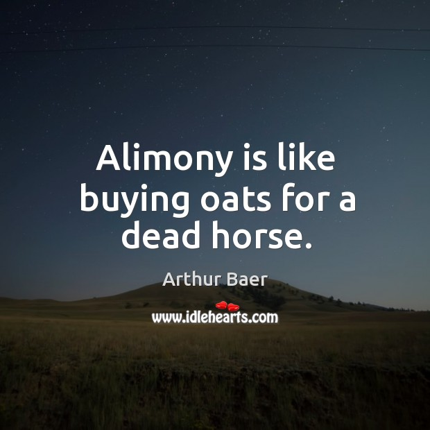 Image, Alimony is like buying oats for a dead horse.
