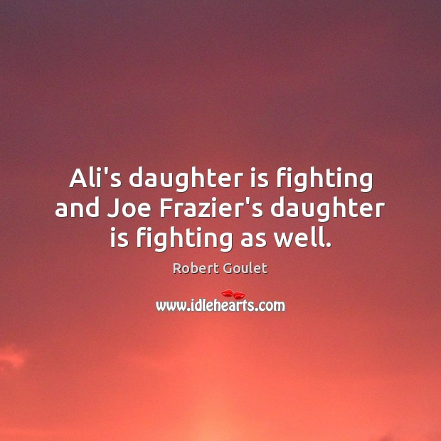 Ali's daughter is fighting and Joe Frazier's daughter is fighting as well. Daughter Quotes Image