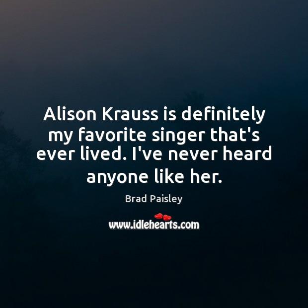 Alison Krauss is definitely my favorite singer that's ever lived. I've never Image