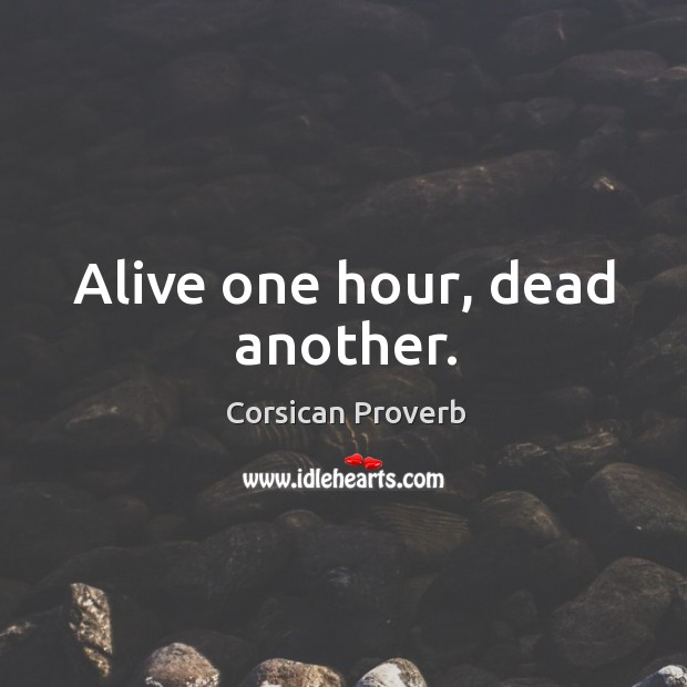 Alive one hour, dead another. Corsican Proverbs Image
