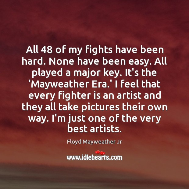 All 48 of my fights have been hard. None have been easy. All Floyd Mayweather Jr Picture Quote