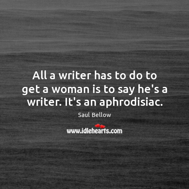 All a writer has to do to get a woman is to say he's a writer. It's an aphrodisiac. Image