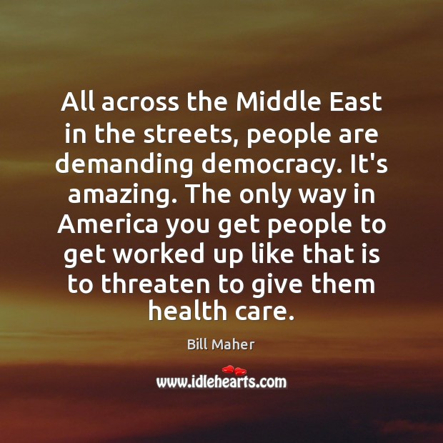 All across the Middle East in the streets, people are demanding democracy. Image
