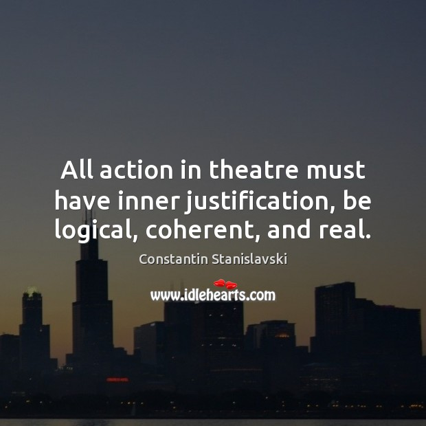 All action in theatre must have inner justification, be logical, coherent, and real. Constantin Stanislavski Picture Quote