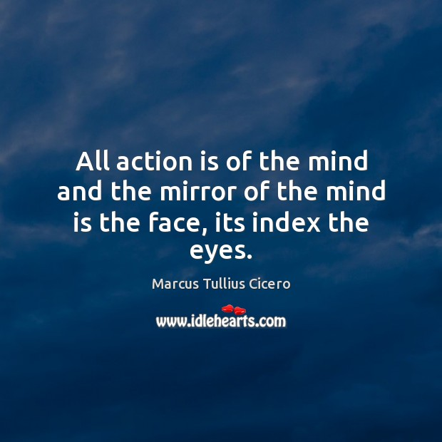 All action is of the mind and the mirror of the mind is the face, its index the eyes. Image