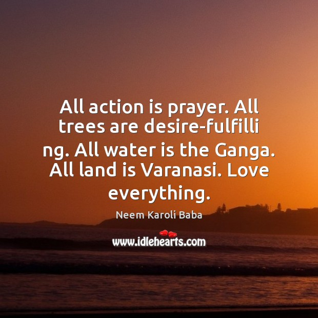 All action is prayer. All trees are desire-fulfilli ng. All water is Image