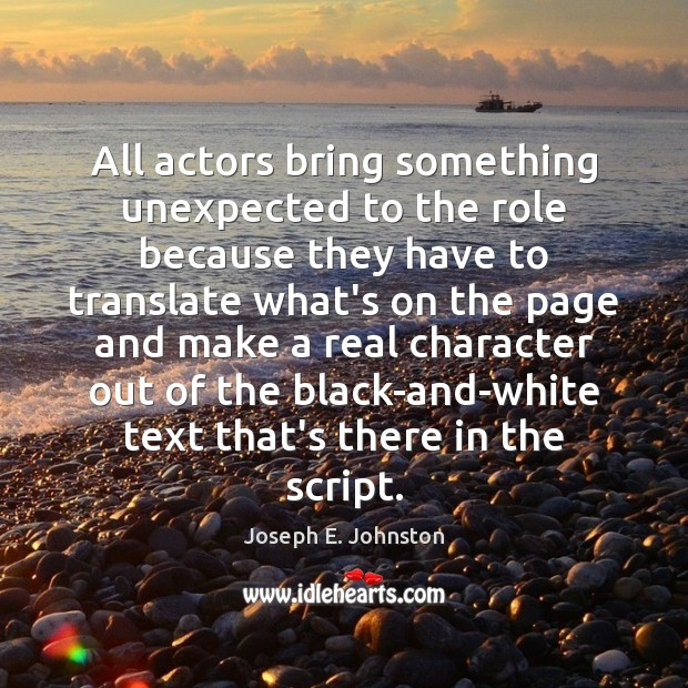 All actors bring something unexpected to the role because they have to Image