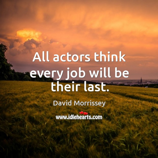 Image, All actors think every job will be their last.