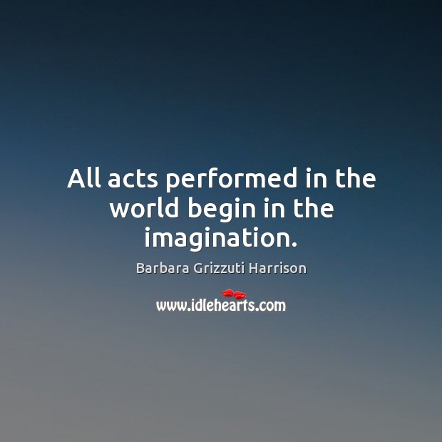 All acts performed in the world begin in the imagination. Image