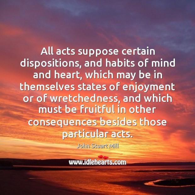 All acts suppose certain dispositions, and habits of mind and heart, which John Stuart Mill Picture Quote