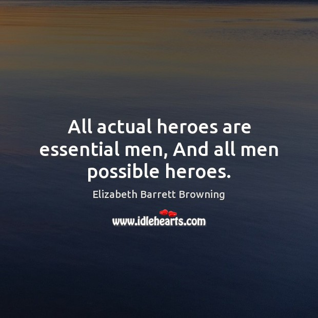 All actual heroes are essential men, And all men possible heroes. Elizabeth Barrett Browning Picture Quote
