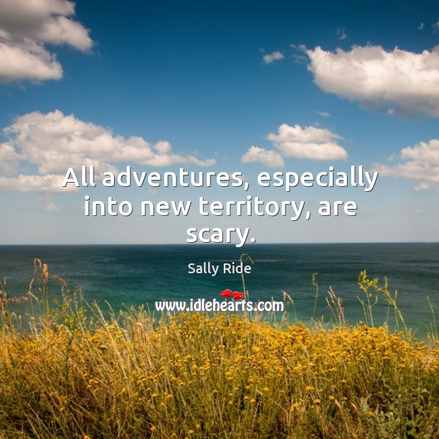 All adventures, especially into new territory, are scary. Sally Ride Picture Quote