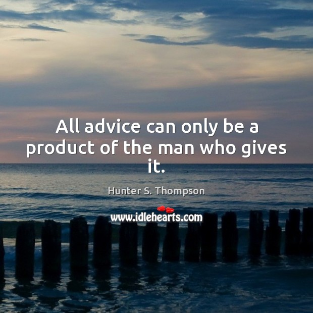 All advice can only be a product of the man who gives it. Hunter S. Thompson Picture Quote