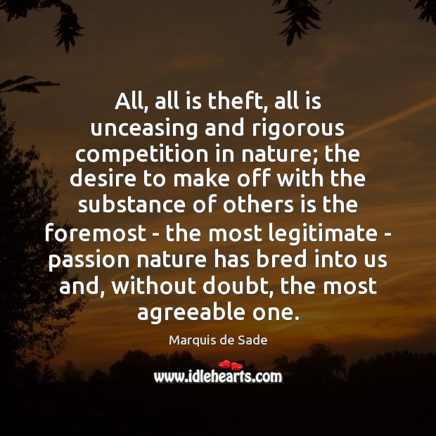 All, all is theft, all is unceasing and rigorous competition in nature; Marquis de Sade Picture Quote