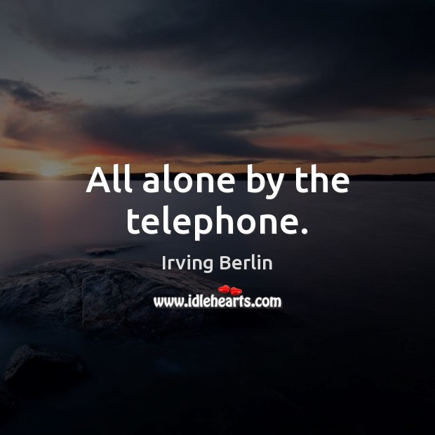 All alone by the telephone. Irving Berlin Picture Quote
