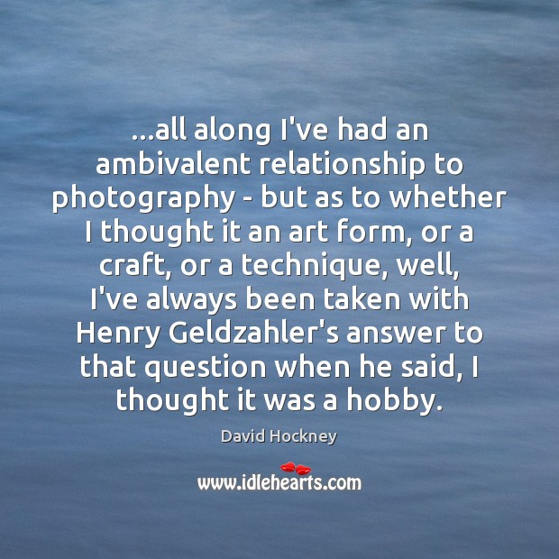 …all along I've had an ambivalent relationship to photography – but as David Hockney Picture Quote