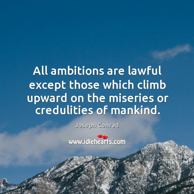Image, All ambitions are lawful except those which climb upward on the miseries or credulities of mankind.