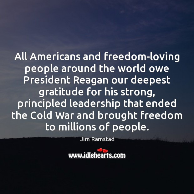 All Americans and freedom-loving people around the world owe President Reagan our Jim Ramstad Picture Quote