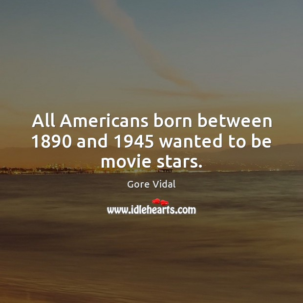 All Americans born between 1890 and 1945 wanted to be movie stars. Gore Vidal Picture Quote
