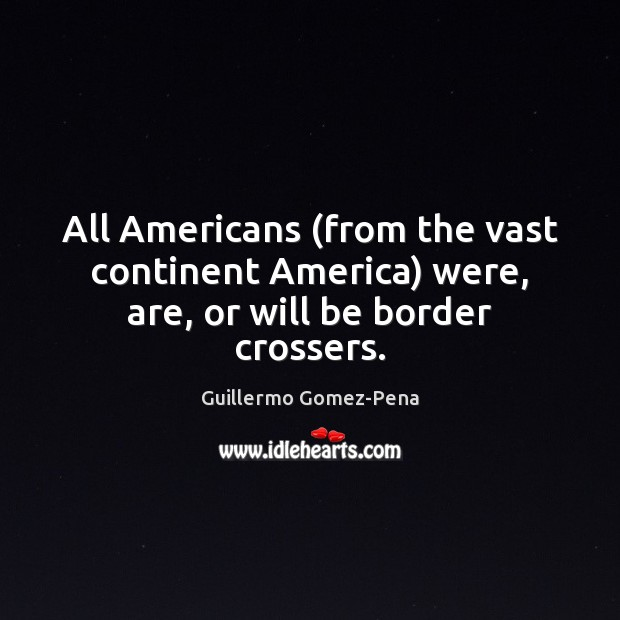 All Americans (from the vast continent America) were, are, or will be border crossers. Image