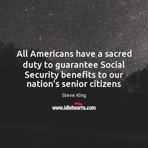 All Americans have a sacred duty to guarantee Social Security benefits to Steve King Picture Quote