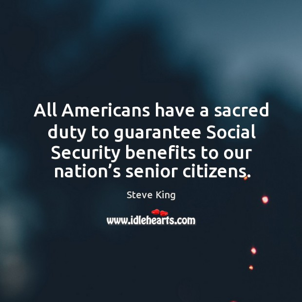 All americans have a sacred duty to guarantee social security benefits to our nation's senior citizens. Steve King Picture Quote