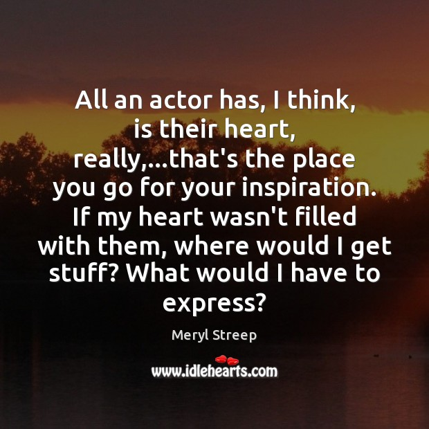 All an actor has, I think, is their heart, really,…that's the Meryl Streep Picture Quote