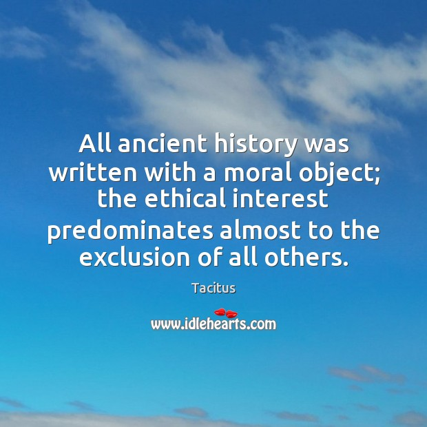Tacitus Picture Quote image saying: All ancient history was written with a moral object; the ethical interest