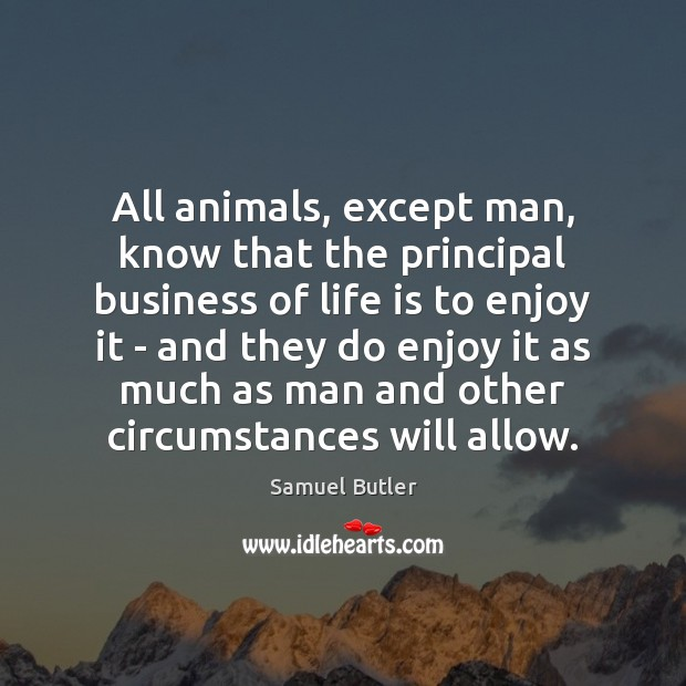 All animals, except man, know that the principal business of life is Samuel Butler Picture Quote