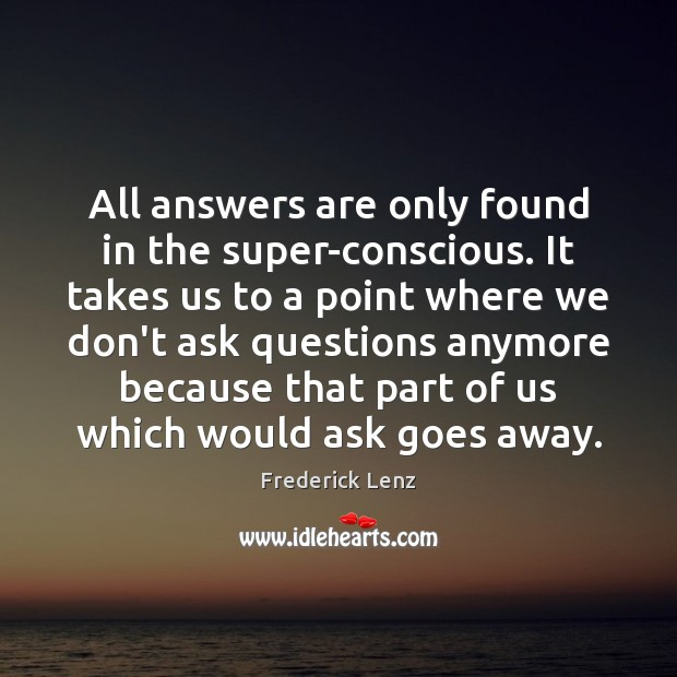 All answers are only found in the super-conscious. It takes us to Frederick Lenz Picture Quote