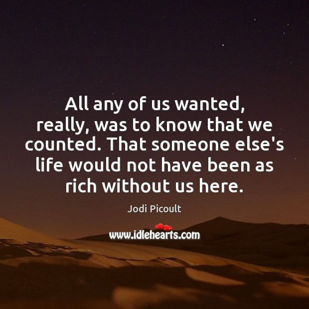 All any of us wanted, really, was to know that we counted. Jodi Picoult Picture Quote