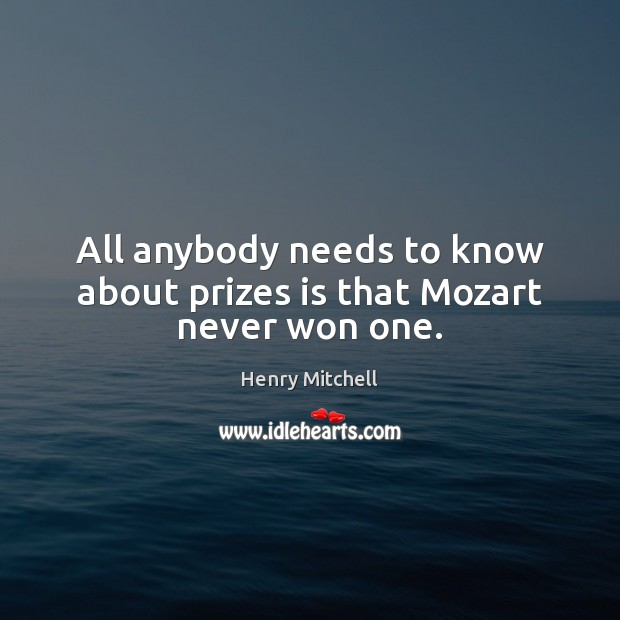 All anybody needs to know about prizes is that Mozart never won one. Henry Mitchell Picture Quote