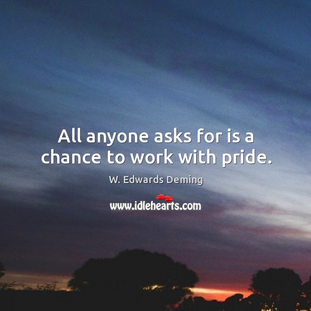 All anyone asks for is a chance to work with pride. W. Edwards Deming Picture Quote