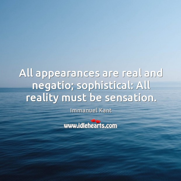 All appearances are real and negatio; sophistical: All reality must be sensation. Image
