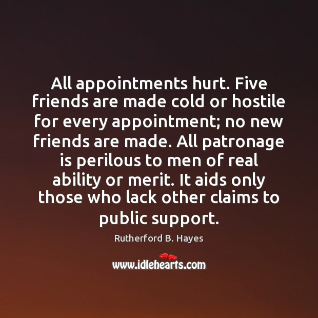 All appointments hurt. Five friends are made cold or hostile for every Rutherford B. Hayes Picture Quote