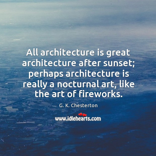 All architecture is great architecture after sunset; perhaps architecture is really a G. K. Chesterton Picture Quote