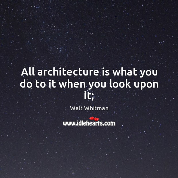 All architecture is what you do to it when you look upon it; Architecture Quotes Image
