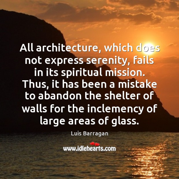 All architecture, which does not express serenity, fails in its spiritual mission. Image